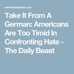 Take It From A German: Americans Are Too Timid In Confronting Hate - The Daily Beast