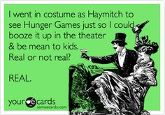 I went in costume as Haymitch to see Hunger Games just so I could booze it up in the theater & be mean to kids. Real or not real? REAL.