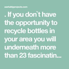 . If you don`t have the opportunity to recycle bottles in your area you will underneath more than 23 fascinating ways to reuse glass bottles into diy projects creatively.