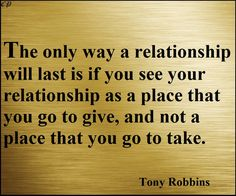 The only way a relationship will last is if you see your relationship as a place that you go to give, and not a place that you go to take. - Tony Robbins http://prosperityclub1.com/