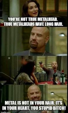 Enough said metal, heavy metal, music. People say that to me all the time because I don't have tattoos, piercings etc. true!