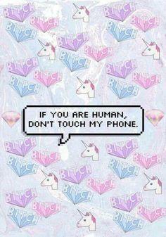 *eres un humano,no toques mi telefono!