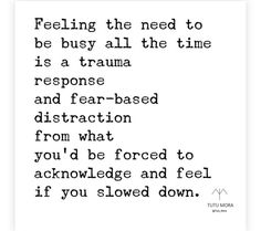 feeling the need to be busy all the time is a trauma response and fear-based distraction from what you'd be forced to acknowledge and feel if you slowed down Quotes To Live By, Me Quotes, Motivational Quotes, Inspirational Quotes, Being Busy Quotes, Busy Life Quotes, Honor Quotes, Inspirational Life Lessons, The Words