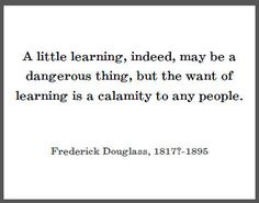 Frederick Douglass Quote on Learning. Maybe I could use this for my project for Mrs. Hayes's class?