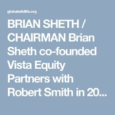 BRIAN SHETH / CHAIRMAN Brian Sheth co-founded Vista Equity Partners with Robert Smith in 2000 and is the firm's president. He is vice-chairman of the investment committee and is actively involved in the execution of all of the investment activities for the portfolio. http://globalwildlife.org/about-gwc/board-of-directors/ # BRIANSHETH  # CHAIRMAN # SCOTTMCDONALD # BOARDMEMBER