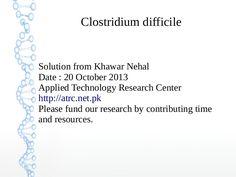 clostridium-difficile-solution-by-khawar-nehal-20-october-2013 by Khawar Nehal khawar.nehal@atrc.net.pk via Slideshare