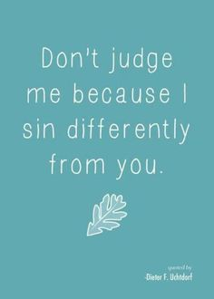 Don't judge me because I sin differently from you. (I love this because we are all sinners--and yet think our own sins less offensive than everyone else's) Great Quotes, Quotes To Live By, Me Quotes, Funny Quotes, Inspirational Quotes, Famous Quotes, Quirky Quotes, The Words, Cool Words