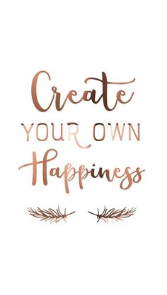 """""""Create your own happiness"""" -unknown"""