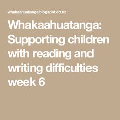 Whakaahuatanga: Supporting children with reading and writing difficulties week 6