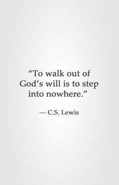 """To walk out of God's will is to step into nowhere."" -C.S. Lewis"