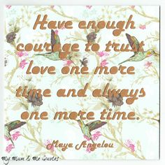 Maya Angelou Quotation Greeting Card - Supportive Card - Have enough courage to trust love one more time and always one more time. From My Mum & Me Quotes
