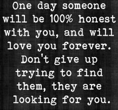 One day someone will be 100% honest with you, and will love you forever. Don't give up trying to find them, they are looking for you.