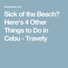 Sick of the Beach? Here's 4 Other Things to Do in Cebu - Travefy