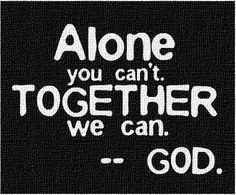 Alone you can't, together we can.                    --God.