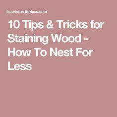 10 Tips & Tricks for Staining Wood - How To Nest For Less