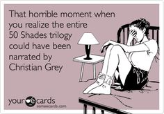 Funny Confession Ecard: That horrible moment when you realize the entire 50 Shades trilogy could have been narrated by Christian Grey.