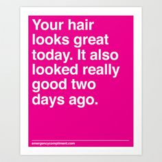 """""""Your hair looks great today. It also looked really good two days ago."""" EmergencyCompliment.com"""