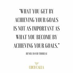 """What you get by achieving your goals is not as important as what you become by achieving your goals."" Henry David Thoreau"
