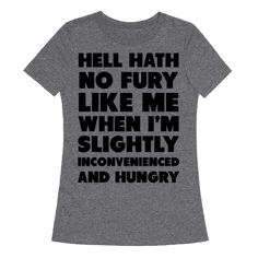 Hell Hath No Fury Like Me - Hell hath no fury like when I'm slightly inconvenienced and hungry. Keep it real and own your laziness with this funny t-shirt.