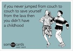 if you never jumped from couch to couch to save yourself from the lava then you didn't have a childhood - e card