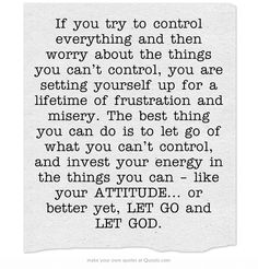 If you try to control everything and then worry about the things...