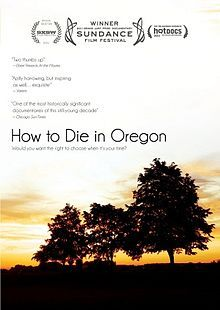 How to Die in Oregon is a 2011 documentary film produced and directed by Peter Richardson. The film is set in the state of Oregon and covers the state's Death with Dignity Act that allows terminally ill patients to end their own life with medication prescribed by their physician (a form of assisted suicide).