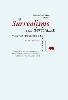 El Surrealismo y sus derivas : visiones, declives y retornos / Eduardo Becerra, (coord.) ; Raquel Arias... [et al.], (eds.)