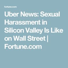 Uber News: Sexual Harassment in Silicon Valley Is Like on Wall Street | Fortune.com