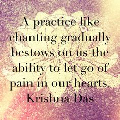 A practice like chanting gradually bestows on us the ability to let go of the pain in our hearts. ~ Krishna Das