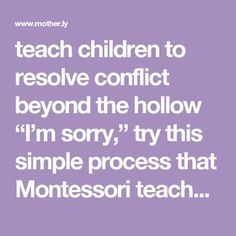"""nice teach children to resolve conflict beyond the hollow """"I'm sorry,"""" try this simple process that Montessori teachers use. Read More by lindseyhills Montessori Education, Montessori Activities, Kids Education, Toddler Activities, Learning Activities, Montessori Theory, Education Quotes, Maria Montessori, Montessori Toddler"""