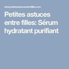 Petites astuces entre filles: Sérum hydratant purifiant