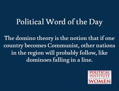 Political Word of the Day / The domino theory is the notion that if one country becomes Communist, other nations in the region will probably follow, like dominoes falling in a line.