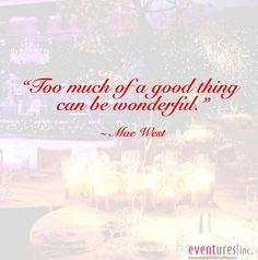 Too much of a good thing can be wonderful ~ Mae West #quote #Eventures