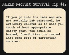 S.H.I.E.L.D. Recruit Survival Tip #42:If you go into the labs and are not actually lab personnel, be extremely careful as to what you touch without appropriate safety gear. You could be burned, frostbitten, or turned into some sort of gargantuan monster.