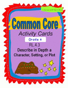 (Grade 4 Common Core) These activity cards are a fantastic way to review and introduce Common Core Standard RL.4.3. This standard requests that students describe in depth a character, setting, or plot. These activity cards TEACH and REVIEW this standard. Questions are written at multiple levels of Bloom's Taxonomy for deep understanding. An easy-fold box is also included for convenient storage too!