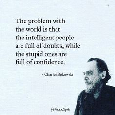 The Problem With the World Is That the Intelligent People Are Full of Doubts While the Stupid Ones Are Full of Confidence - Charles Bukowski Wise Quotes, Quotable Quotes, Famous Quotes, Words Quotes, Great Quotes, Quotes To Live By, Funny Quotes, Inspirational Quotes, Alone Time Quotes