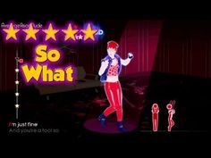 Sometimes we Just Have to Say:  SO WHAT !!!  === Just Dance 4 - So What - 5* Stars >>CLICK TO enjoy ...