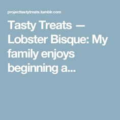 Tasty Treats — Lobster Bisque: My family enjoys beginning a...