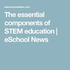 The essential components of STEM education | eSchool News