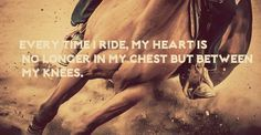 Every time I ride, my heart is no longer in my chest but between my knees.