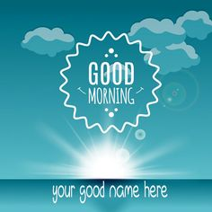 Write Your Name On Good Morning Wishes Pics. Good Morning Wishes Images For Facebook.online Good Morning wishes Your friends.Good Morning Wishes Images.Wish You A Very Nice Morning Picture With Name.Print Name on Good Morning Wishes Pics.Write Nick Name on Lovely Morning Pix.Write Online Name on Good Morning Whatsapp Profile Picture.Have A Lovely Morning Wishes Nam Pics.Good Morning Wishes Pics With Your Name and Send It On Whatsapp,Facebook