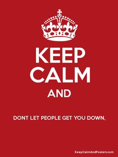 Keep calm and don't let people get you down!! ♫