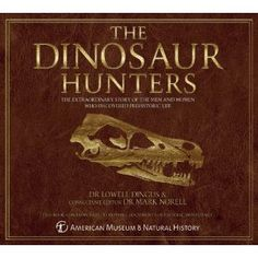 The Dinosaur Hunters: The Extraordinary Story of the Men and Women Who Discovered Prehistoric Life