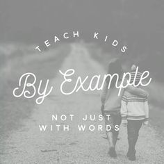 Teach kids by example, not just by words.