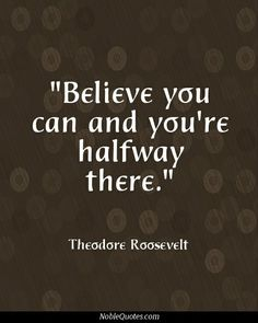 """""""Believe you can and you're halfway there."""" -Theodore Roosevelt ^_^"""