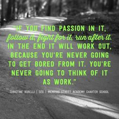 """If you find passion in it, follow it, fight for it, run after it. In the end it will work out, because you're never going to get bored from it. You're never going to think of it as work."" -Christine Borelli"