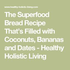 The Superfood Bread Recipe That's Filled with Coconuts, Bananas and Dates - Healthy Holistic Living