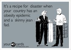 Funny Somewhat Topical Ecard: It's a recipe for disaster when your country has an obesity epidemic and a skinny jean fad.