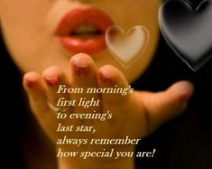 From Mornings first light to evenings last star, always remember how special you are! Good morning my love!
