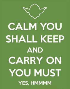 Keep calm Yoda style.  There is a reason Yoda is the Jedi master.  So very wise he is.